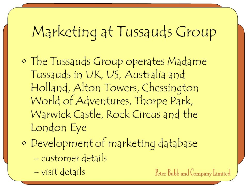 Marketing at Tussauds Group The Tussauds Group operates Madame Tussauds in UK, US, Australia and Holland, Alton Towers, Chessington World of Adventures, Thorpe Park, Warwick Castle, Rock Circus and the London Eye Development of marketing database –customer details –visit details