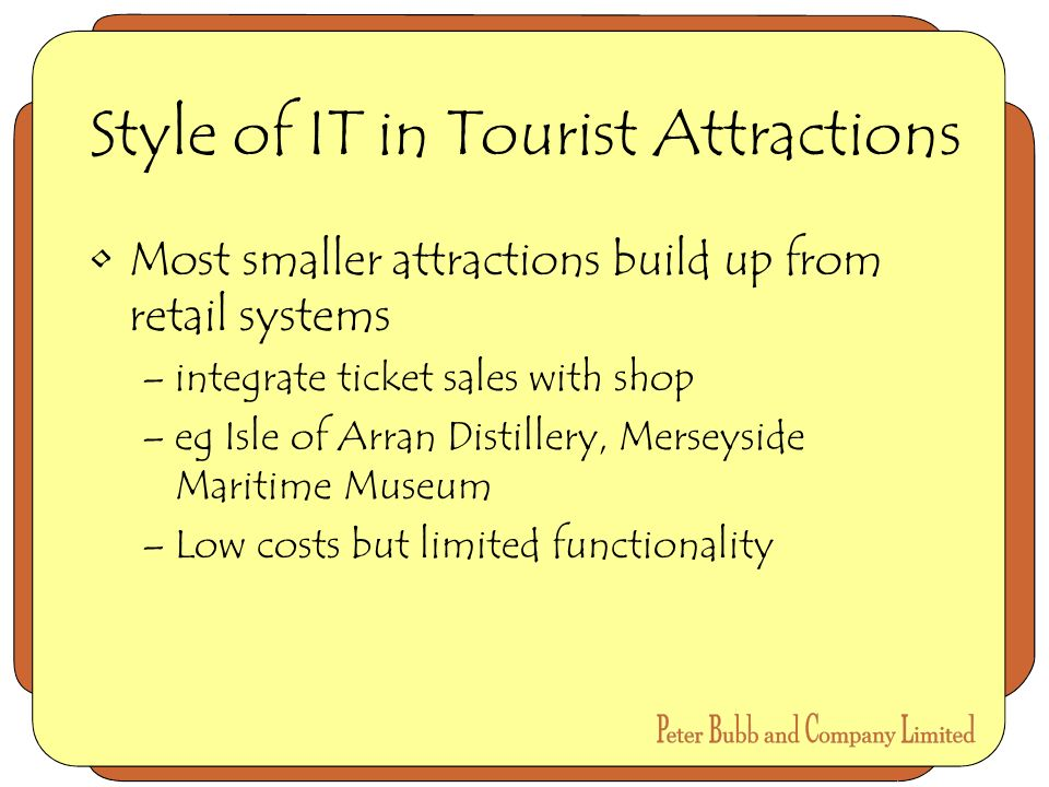 Style of IT in Tourist Attractions Most smaller attractions build up from retail systems –integrate ticket sales with shop –eg Isle of Arran Distillery, Merseyside Maritime Museum –Low costs but limited functionality