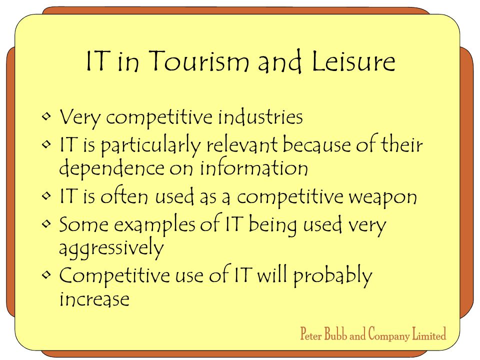 IT in Tourism and Leisure Very competitive industries IT is particularly relevant because of their dependence on information IT is often used as a competitive weapon Some examples of IT being used very aggressively Competitive use of IT will probably increase