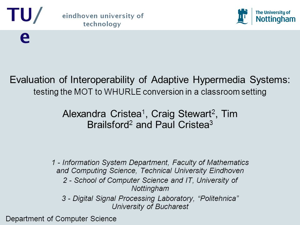 Department of Computer Science TU/ e eindhoven university of technology Evaluation of Interoperability of Adaptive Hypermedia Systems: testing the MOT to WHURLE conversion in a classroom setting Alexandra Cristea 1, Craig Stewart 2, Tim Brailsford 2 and Paul Cristea 3 1 - Information System Department, Faculty of Mathematics and Computing Science, Technical University Eindhoven 2 - School of Computer Science and IT, University of Nottingham 3 - Digital Signal Processing Laboratory, Politehnica University of Bucharest