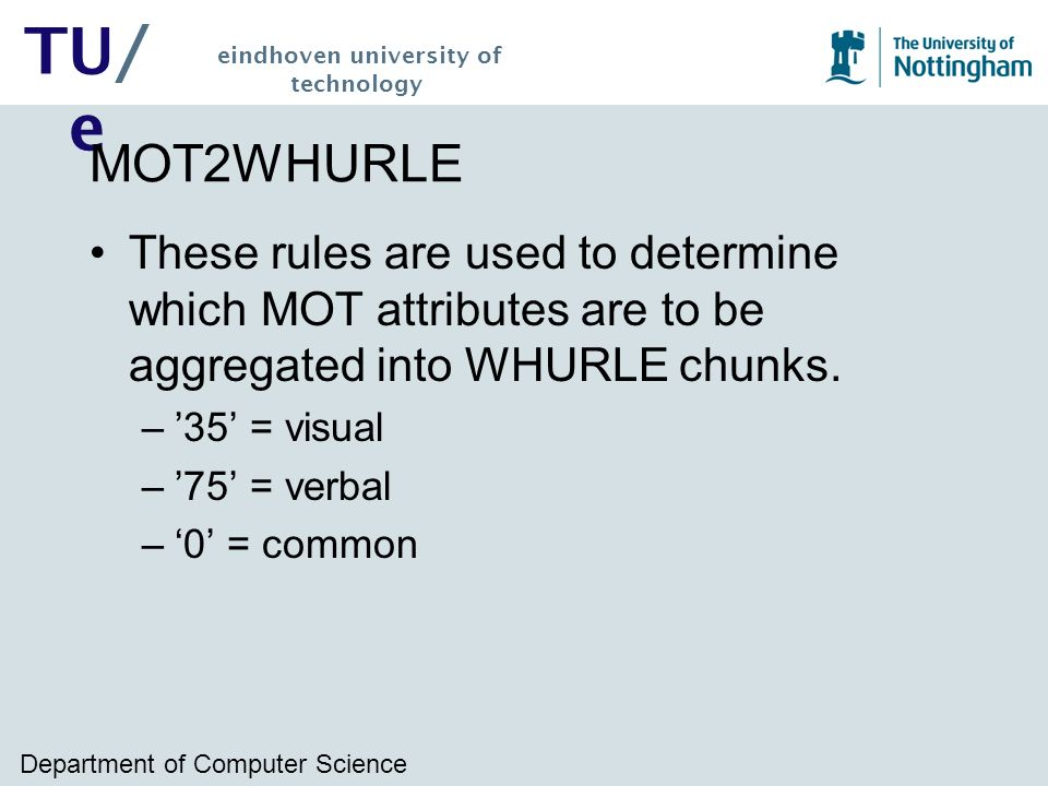 Department of Computer Science TU/ e eindhoven university of technology MOT2WHURLE These rules are used to determine which MOT attributes are to be aggregated into WHURLE chunks.
