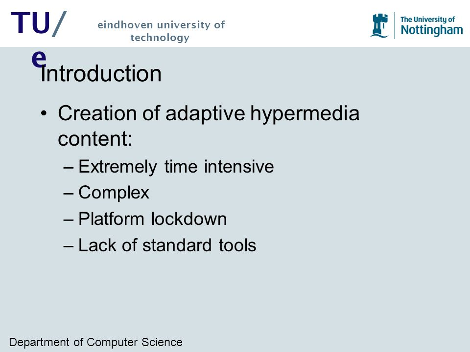 Department of Computer Science TU/ e eindhoven university of technology Introduction Creation of adaptive hypermedia content: –Extremely time intensive –Complex –Platform lockdown –Lack of standard tools