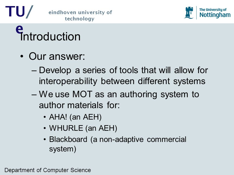 Department of Computer Science TU/ e eindhoven university of technology Introduction Our answer: –Develop a series of tools that will allow for interoperability between different systems –We use MOT as an authoring system to author materials for: AHA.