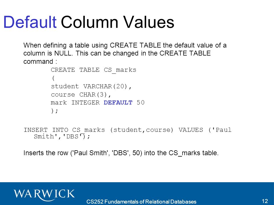 CS252 Fundamentals of Relational Databases 12 Default Column Values When defining a table using CREATE TABLE the default value of a column is NULL.