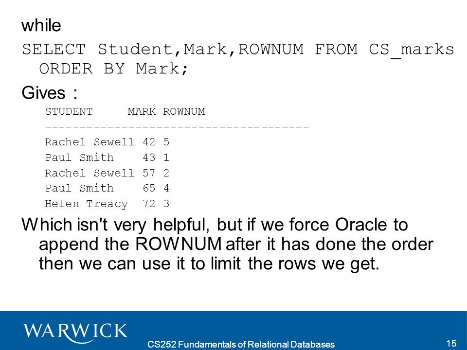 CS252 Fundamentals of Relational Databases 15 while SELECT Student,Mark,ROWNUM FROM CS_marks ORDER BY Mark; Gives : STUDENT MARK ROWNUM -------------------------------------- Rachel Sewell 42 5 Paul Smith 43 1 Rachel Sewell 57 2 Paul Smith 65 4 Helen Treacy 72 3 Which isn t very helpful, but if we force Oracle to append the ROWNUM after it has done the order then we can use it to limit the rows we get.