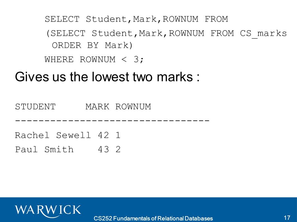 CS252 Fundamentals of Relational Databases 17 SELECT Student,Mark,ROWNUM FROM (SELECT Student,Mark,ROWNUM FROM CS_marks ORDER BY Mark) WHERE ROWNUM < 3; Gives us the lowest two marks : STUDENT MARK ROWNUM --------------------------------- Rachel Sewell 42 1 Paul Smith 43 2