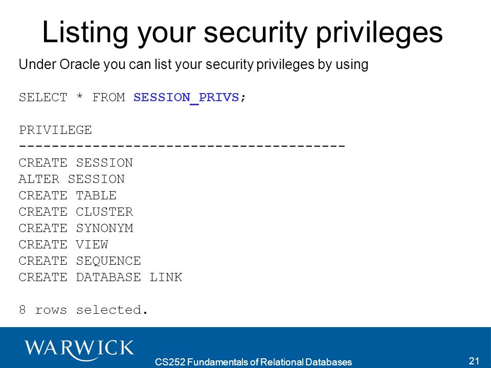 CS252 Fundamentals of Relational Databases 21 Listing your security privileges Under Oracle you can list your security privileges by using SELECT * FROM SESSION_PRIVS; PRIVILEGE ---------------------------------------- CREATE SESSION ALTER SESSION CREATE TABLE CREATE CLUSTER CREATE SYNONYM CREATE VIEW CREATE SEQUENCE CREATE DATABASE LINK 8 rows selected.
