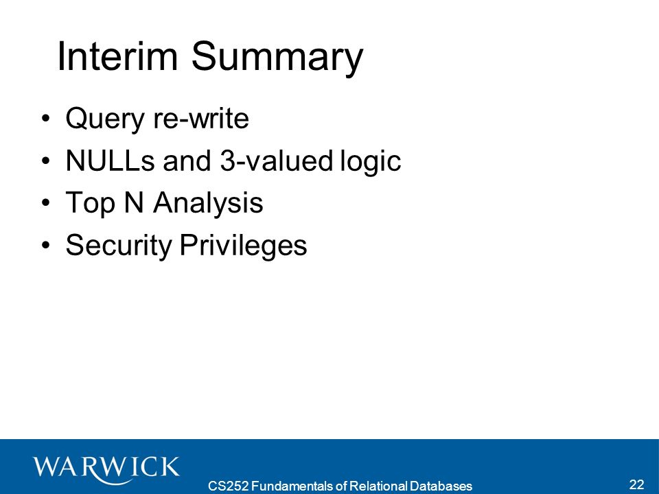 CS252 Fundamentals of Relational Databases 22 Interim Summary Query re-write NULLs and 3-valued logic Top N Analysis Security Privileges