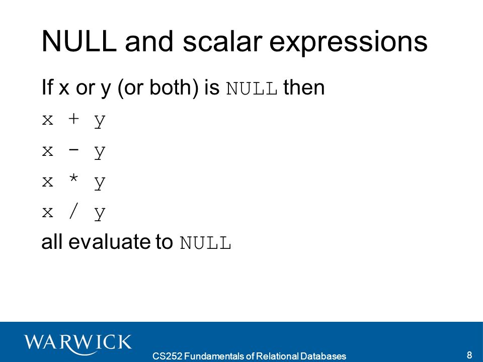 CS252 Fundamentals of Relational Databases 8 NULL and scalar expressions If x or y (or both) is NULL then x + y x - y x * y x / y all evaluate to NULL