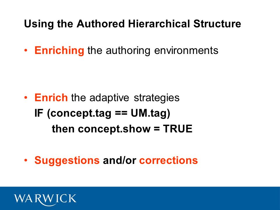 Using the Authored Hierarchical Structure Enriching the authoring environments Enrich the adaptive strategies IF (concept.tag == UM.tag) then concept.show = TRUE Suggestions and/or corrections
