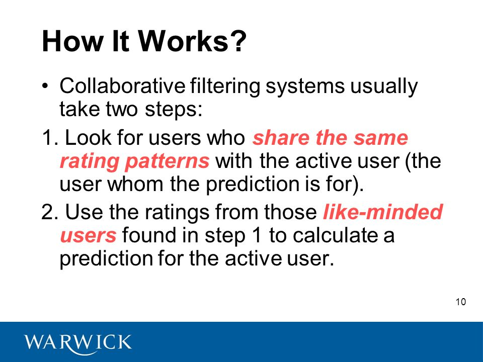 10 How It Works. Collaborative filtering systems usually take two steps: 1.