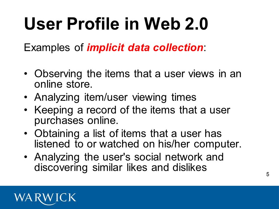 5 User Profile in Web 2.0 Examples of implicit data collection: Observing the items that a user views in an online store.