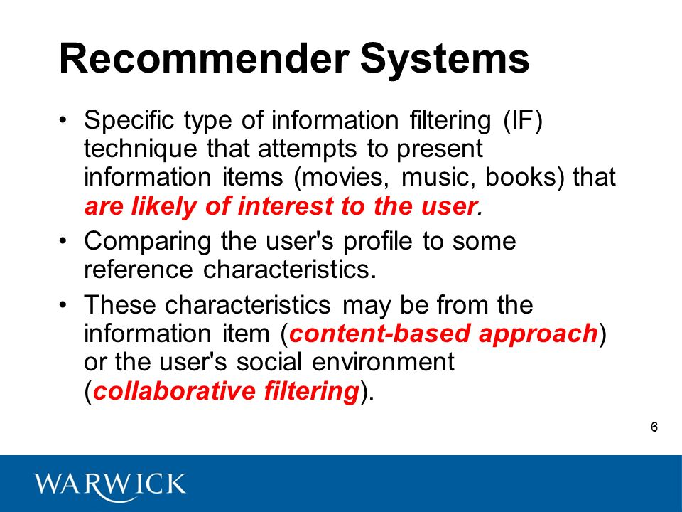 6 Recommender Systems Specific type of information filtering (IF) technique that attempts to present information items (movies, music, books) that are likely of interest to the user.