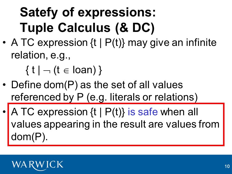 10 Satefy of expressions: Tuple Calculus (& DC) A TC expression {t | P(t)} may give an infinite relation, e.g., { t | (t loan) } Define dom(P) as the set of all values referenced by P (e.g.