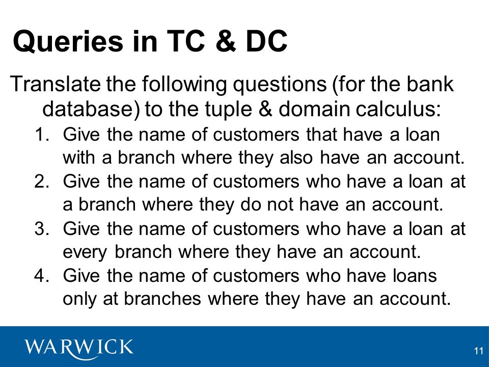 11 Queries in TC & DC Translate the following questions (for the bank database) to the tuple & domain calculus: 1.Give the name of customers that have a loan with a branch where they also have an account.