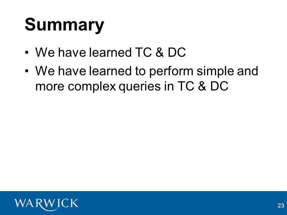 23 Summary We have learned TC & DC We have learned to perform simple and more complex queries in TC & DC