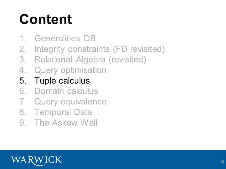 3 Content 1.Generalities DB 2.Integrity constraints (FD revisited) 3.Relational Algebra (revisited) 4.Query optimisation 5.Tuple calculus 6.Domain calculus 7.Query equivalence 8.Temporal Data 9.The Askew Wall