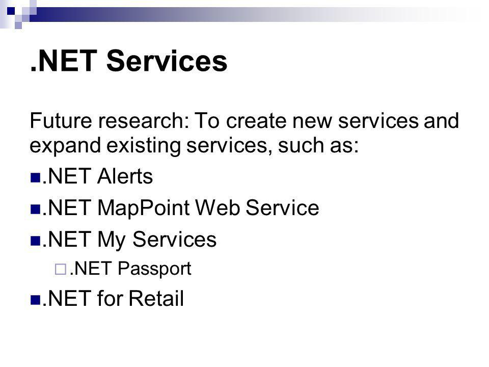 .NET Services Future research: To create new services and expand existing services, such as:.NET Alerts.NET MapPoint Web Service.NET My Services.NET Passport.NET for Retail