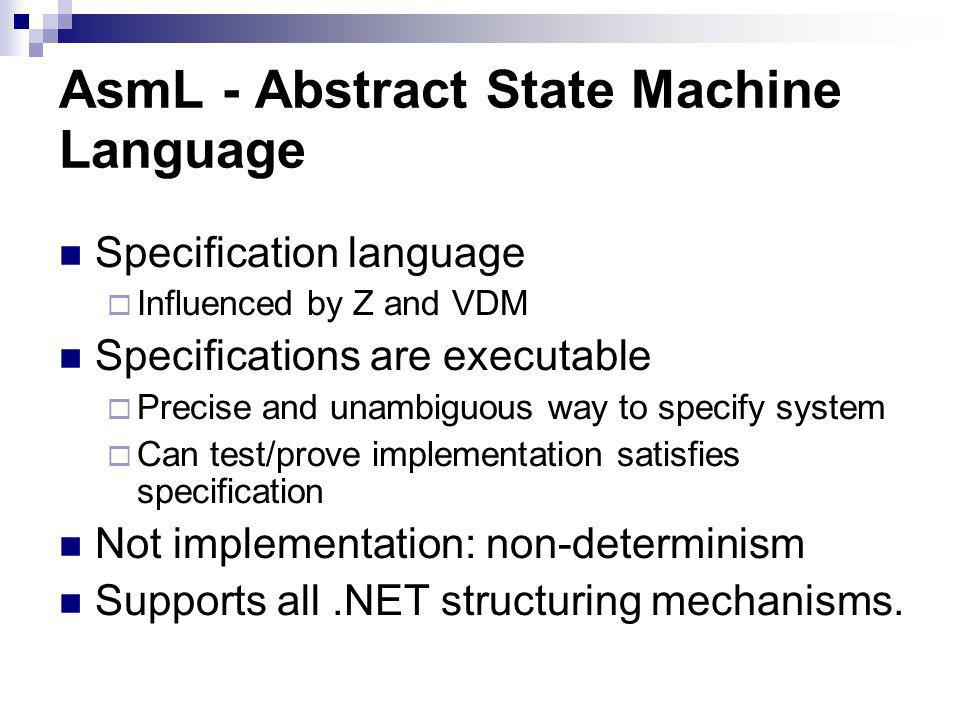 AsmL - Abstract State Machine Language Specification language Influenced by Z and VDM Specifications are executable Precise and unambiguous way to specify system Can test/prove implementation satisfies specification Not implementation: non-determinism Supports all.NET structuring mechanisms.