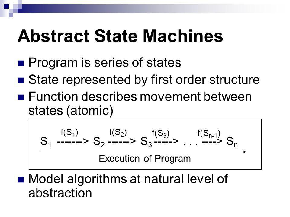 Abstract State Machines Program is series of states State represented by first order structure Function describes movement between states (atomic) Model algorithms at natural level of abstraction S > S > S >...