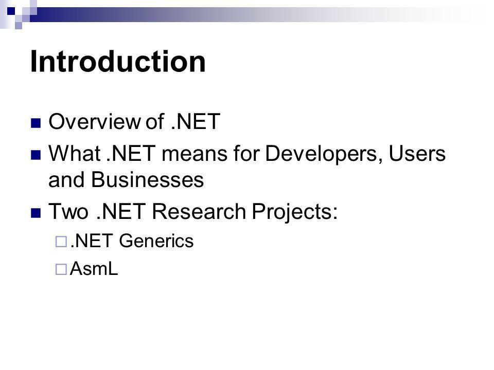 Introduction Overview of.NET What.NET means for Developers, Users and Businesses Two.NET Research Projects:.NET Generics AsmL