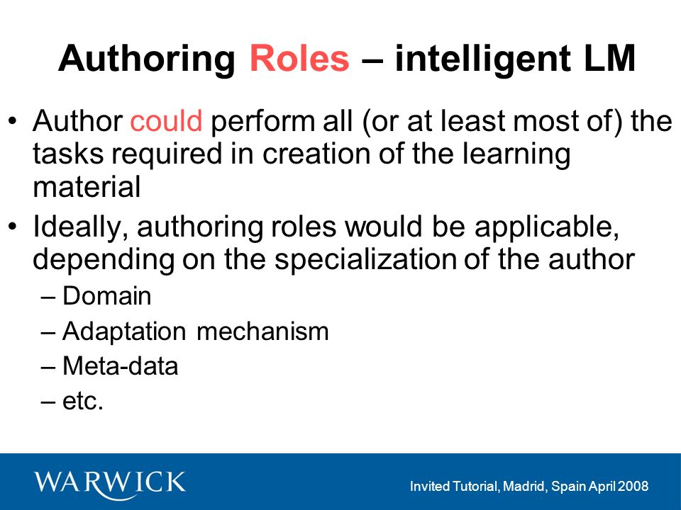 Invited Tutorial, Madrid, Spain April 2008 Authoring Roles – intelligent LM Author could perform all (or at least most of) the tasks required in creation of the learning material Ideally, authoring roles would be applicable, depending on the specialization of the author –Domain –Adaptation mechanism –Meta-data –etc.