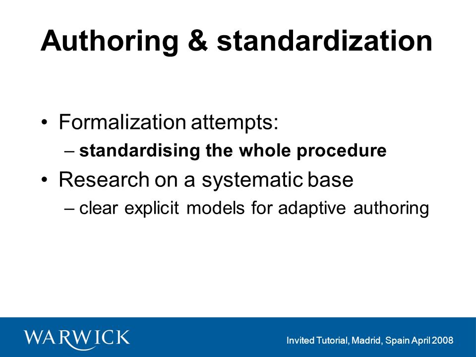 Invited Tutorial, Madrid, Spain April 2008 Authoring & standardization Formalization attempts: –standardising the whole procedure Research on a systematic base –clear explicit models for adaptive authoring