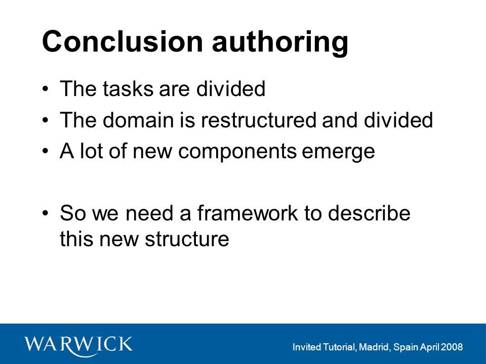 Invited Tutorial, Madrid, Spain April 2008 Conclusion authoring The tasks are divided The domain is restructured and divided A lot of new components emerge So we need a framework to describe this new structure