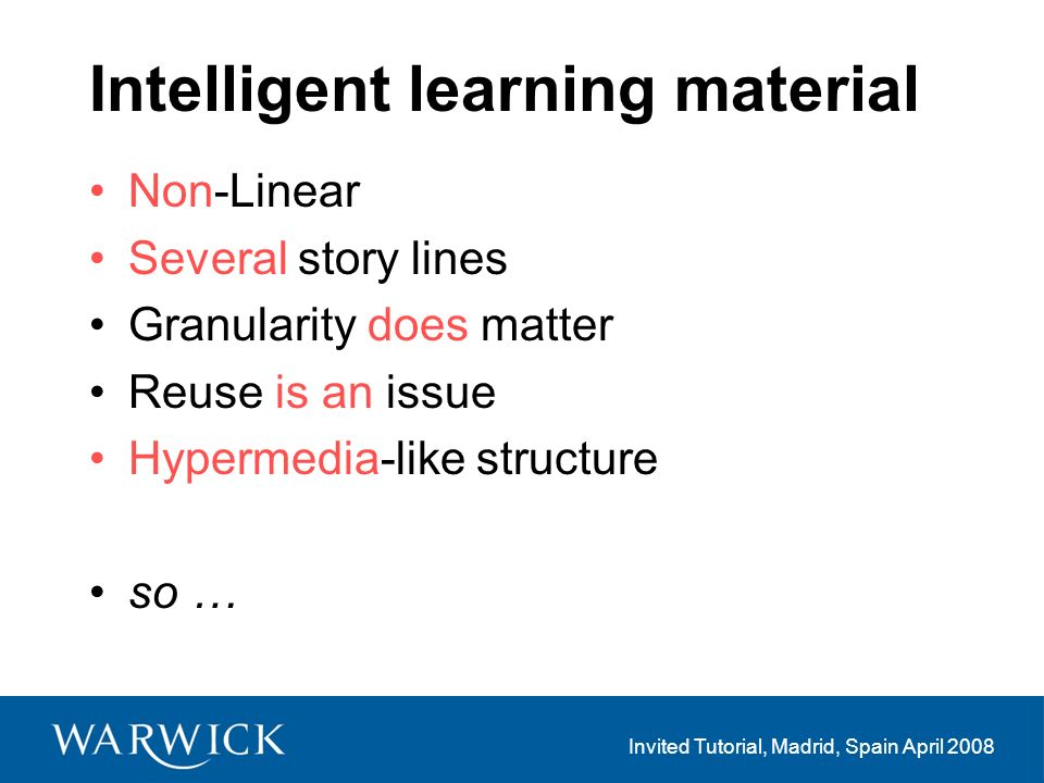 Invited Tutorial, Madrid, Spain April 2008 Intelligent learning material Non-Linear Several story lines Granularity does matter Reuse is an issue Hypermedia-like structure so …