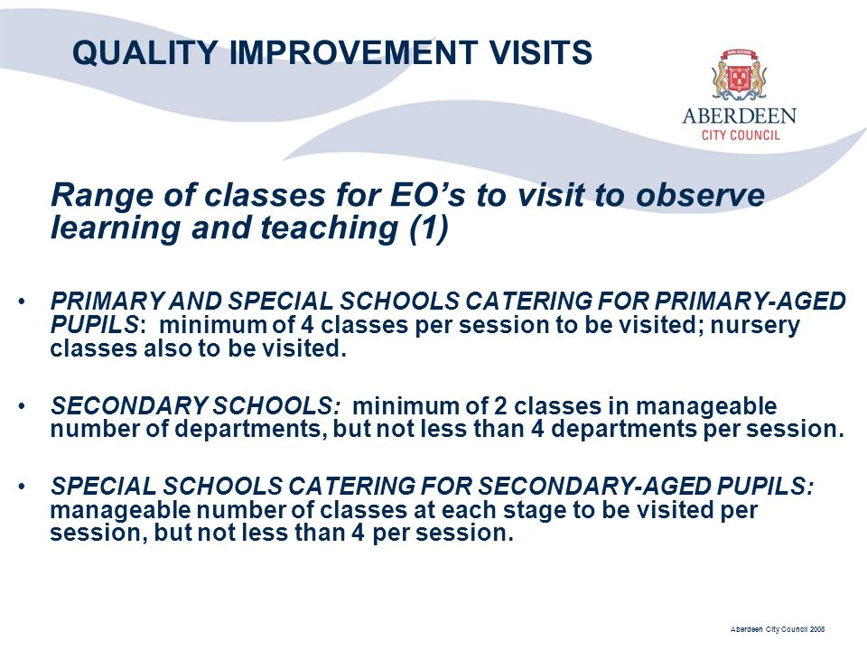 Aberdeen City Council 2008 QUALITY IMPROVEMENT VISITS Range of classes for EOs to visit to observe learning and teaching (1) PRIMARY AND SPECIAL SCHOOLS CATERING FOR PRIMARY-AGED PUPILS: minimum of 4 classes per session to be visited; nursery classes also to be visited.