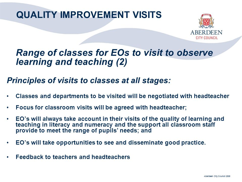 Aberdeen City Council 2008 QUALITY IMPROVEMENT VISITS Range of classes for EOs to visit to observe learning and teaching (2) Principles of visits to classes at all stages: Classes and departments to be visited will be negotiated with headteacher Focus for classroom visits will be agreed with headteacher; EOs will always take account in their visits of the quality of learning and teaching in literacy and numeracy and the support all classroom staff provide to meet the range of pupils needs; and EOs will take opportunities to see and disseminate good practice.