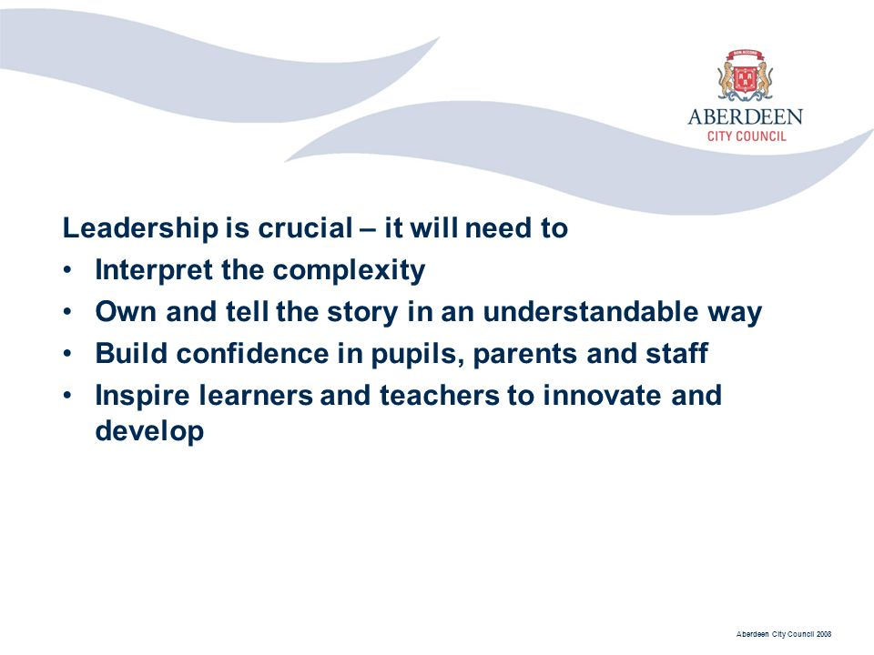 Aberdeen City Council 2008 Leadership is crucial – it will need to Interpret the complexity Own and tell the story in an understandable way Build confidence in pupils, parents and staff Inspire learners and teachers to innovate and develop