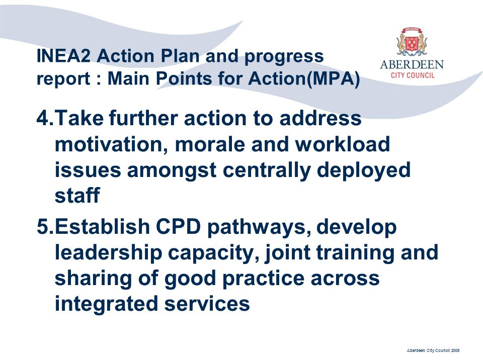 Aberdeen City Council 2008 INEA2 Action Plan and progress report : Main Points for Action(MPA) 4.Take further action to address motivation, morale and workload issues amongst centrally deployed staff 5.Establish CPD pathways, develop leadership capacity, joint training and sharing of good practice across integrated services