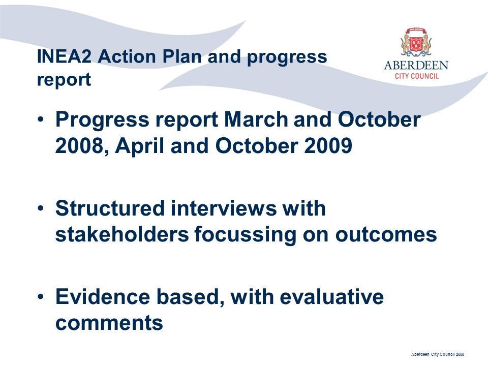Aberdeen City Council 2008 INEA2 Action Plan and progress report Progress report March and October 2008, April and October 2009 Structured interviews with stakeholders focussing on outcomes Evidence based, with evaluative comments