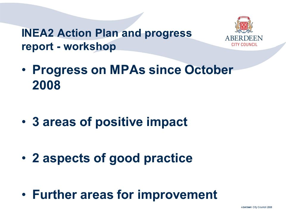 Aberdeen City Council 2008 INEA2 Action Plan and progress report - workshop Progress on MPAs since October areas of positive impact 2 aspects of good practice Further areas for improvement