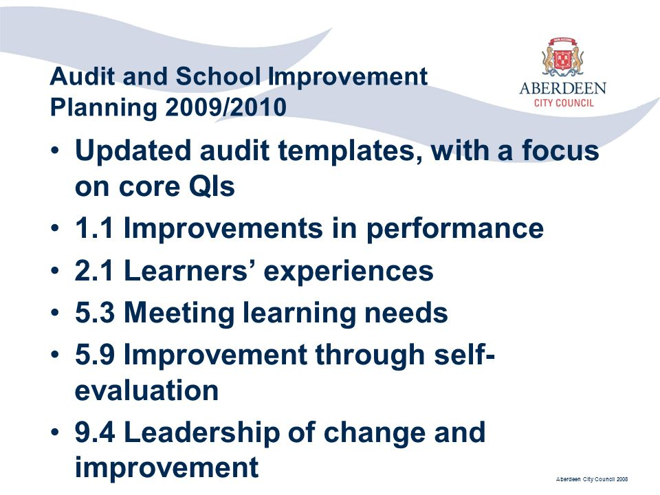 Aberdeen City Council 2008 Audit and School Improvement Planning 2009/2010 Updated audit templates, with a focus on core QIs 1.1 Improvements in performance 2.1 Learners experiences 5.3 Meeting learning needs 5.9 Improvement through self- evaluation 9.4 Leadership of change and improvement