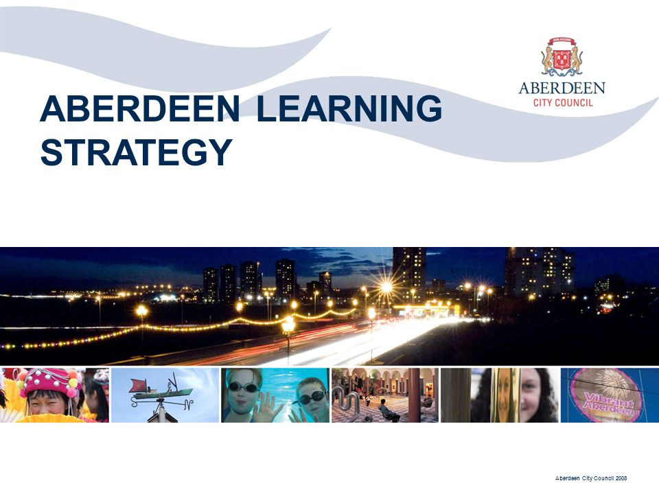 Aberdeen City Council 2008 ABERDEEN LEARNING STRATEGY