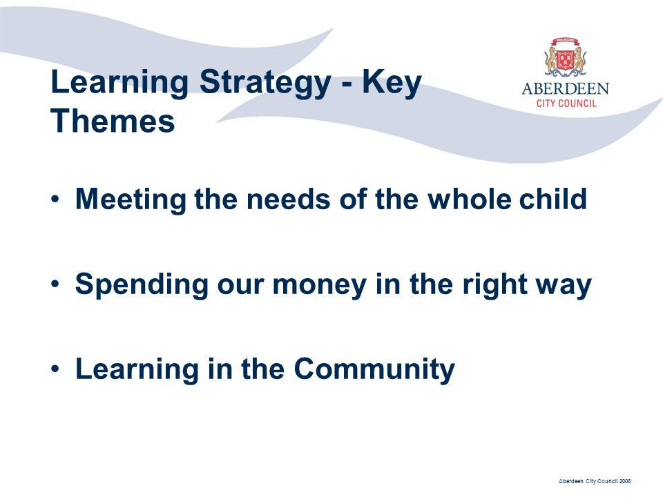 Aberdeen City Council 2008 Learning Strategy - Key Themes Meeting the needs of the whole child Spending our money in the right way Learning in the Community