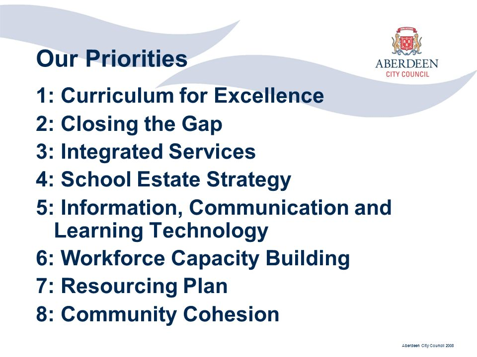 Aberdeen City Council 2008 Our Priorities 1: Curriculum for Excellence 2: Closing the Gap 3: Integrated Services 4: School Estate Strategy 5: Information, Communication and Learning Technology 6: Workforce Capacity Building 7: Resourcing Plan 8: Community Cohesion