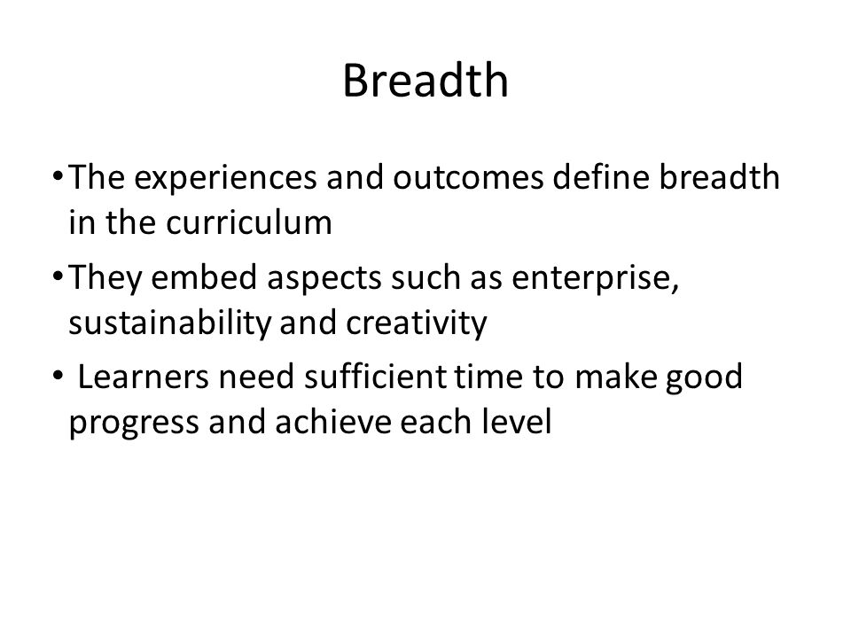 Breadth The experiences and outcomes define breadth in the curriculum They embed aspects such as enterprise, sustainability and creativity Learners need sufficient time to make good progress and achieve each level