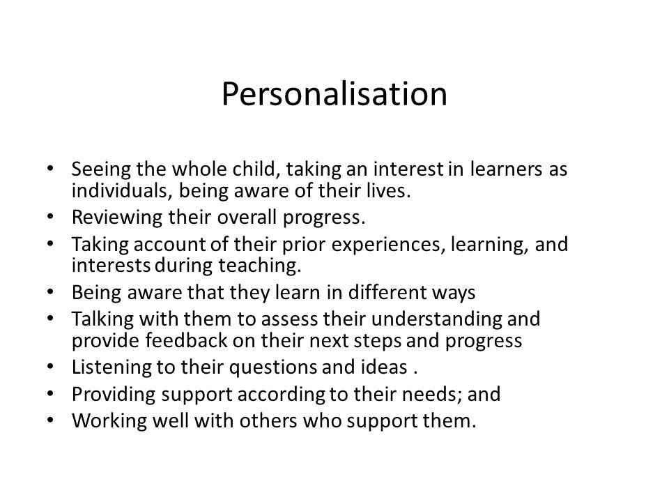 Personalisation Seeing the whole child, taking an interest in learners as individuals, being aware of their lives.