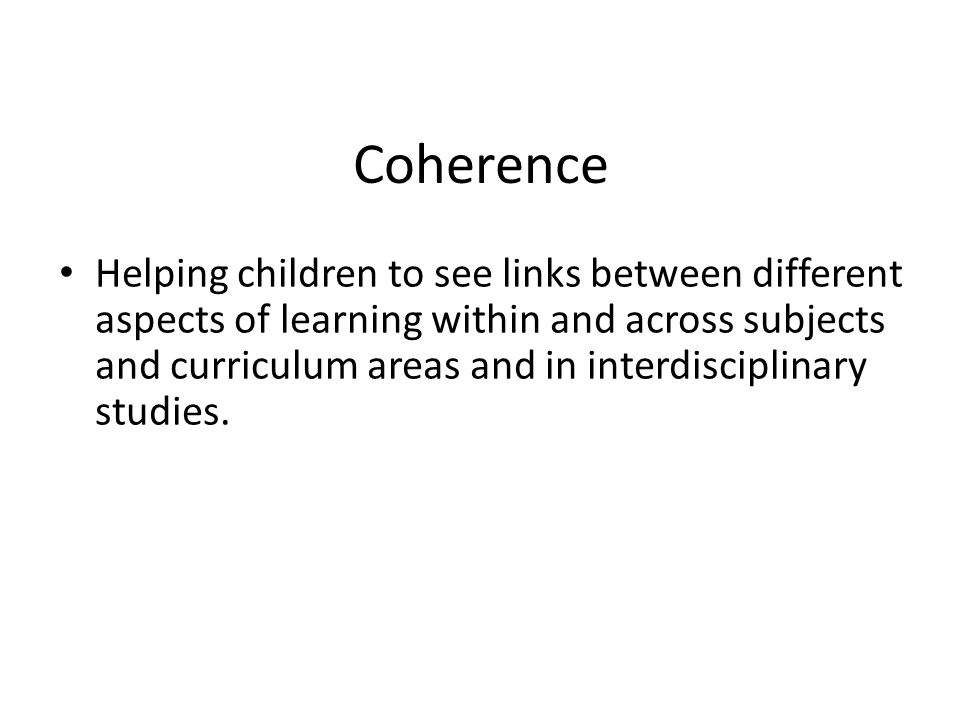 Coherence Helping children to see links between different aspects of learning within and across subjects and curriculum areas and in interdisciplinary studies.