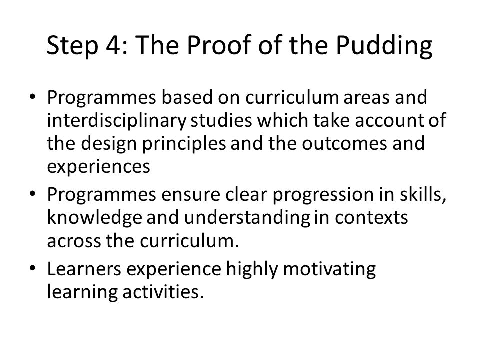 Step 4: The Proof of the Pudding Programmes based on curriculum areas and interdisciplinary studies which take account of the design principles and the outcomes and experiences Programmes ensure clear progression in skills, knowledge and understanding in contexts across the curriculum.