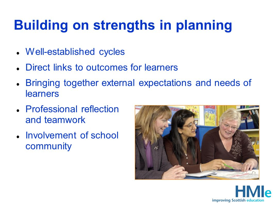 Building on strengths in planning Well-established cycles Direct links to outcomes for learners Bringing together external expectations and needs of learners Professional reflection and teamwork Involvement of school community