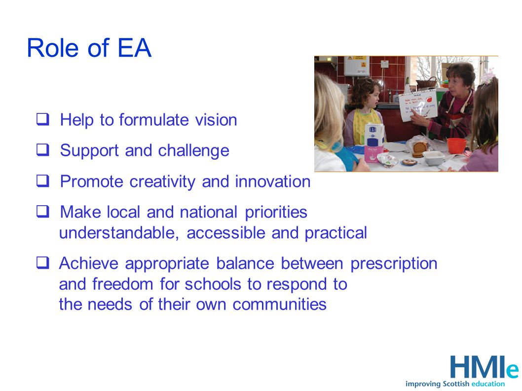 Role of EA Help to formulate vision Support and challenge Promote creativity and innovation Make local and national priorities understandable, accessible and practical Achieve appropriate balance between prescription and freedom for schools to respond to the needs of their own communities