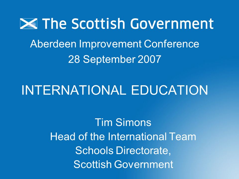 Aberdeen Improvement Conference 28 September 2007 INTERNATIONAL EDUCATION Tim Simons Head of the International Team Schools Directorate, Scottish Government