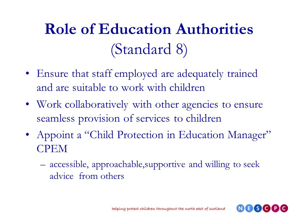 Role of Education Authorities (Standard 8) Ensure that staff employed are adequately trained and are suitable to work with children Work collaboratively with other agencies to ensure seamless provision of services to children Appoint a Child Protection in Education Manager CPEM –accessible, approachable,supportive and willing to seek advice from others
