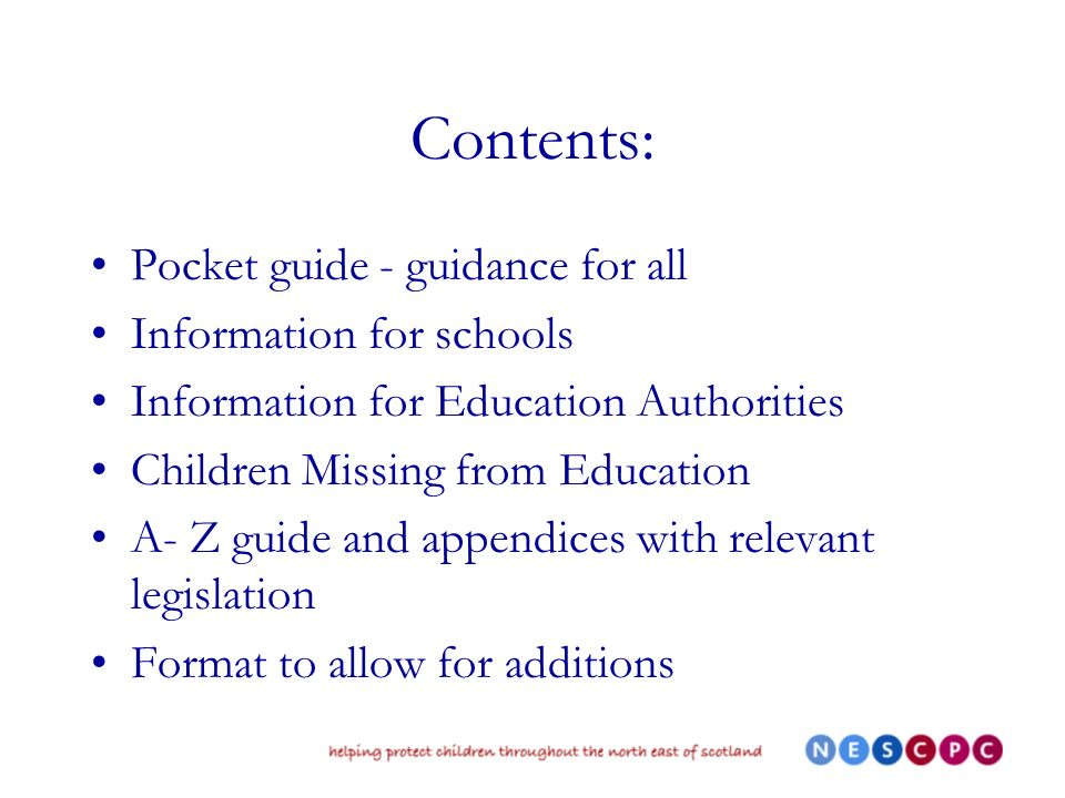 Contents: Pocket guide - guidance for all Information for schools Information for Education Authorities Children Missing from Education A- Z guide and appendices with relevant legislation Format to allow for additions