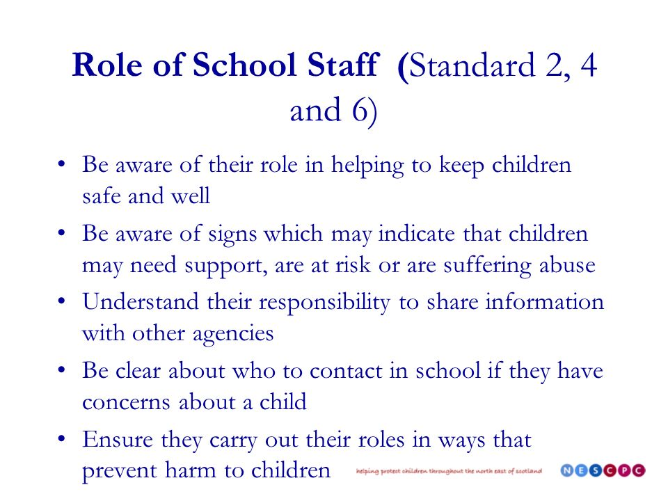 Role of School Staff (Standard 2, 4 and 6) Be aware of their role in helping to keep children safe and well Be aware of signs which may indicate that children may need support, are at risk or are suffering abuse Understand their responsibility to share information with other agencies Be clear about who to contact in school if they have concerns about a child Ensure they carry out their roles in ways that prevent harm to children