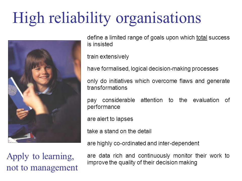 High reliability organisations define a limited range of goals upon which total success is insisted train extensively have formalised, logical decision-making processes only do initiatives which overcome flaws and generate transformations pay considerable attention to the evaluation of performance are alert to lapses take a stand on the detail are highly co-ordinated and inter-dependent are data rich and continuously monitor their work to improve the quality of their decision making Apply to learning, not to management